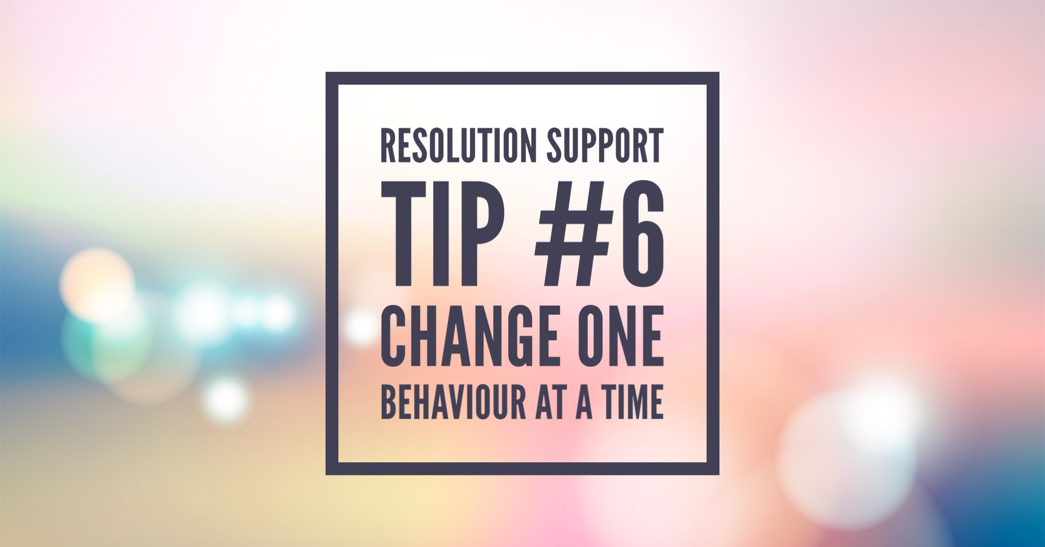 Resolution Support Tip #6: Change one behaviour at a time